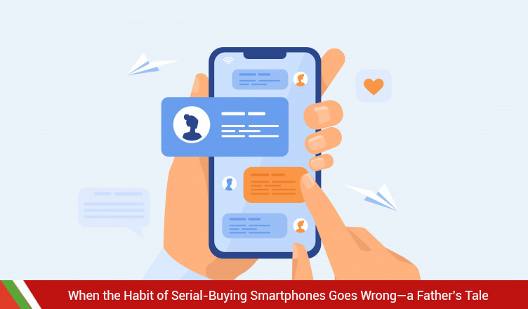 When the Habit of Serial-Buying Smartphones Goes Wrong—a Father's Tale