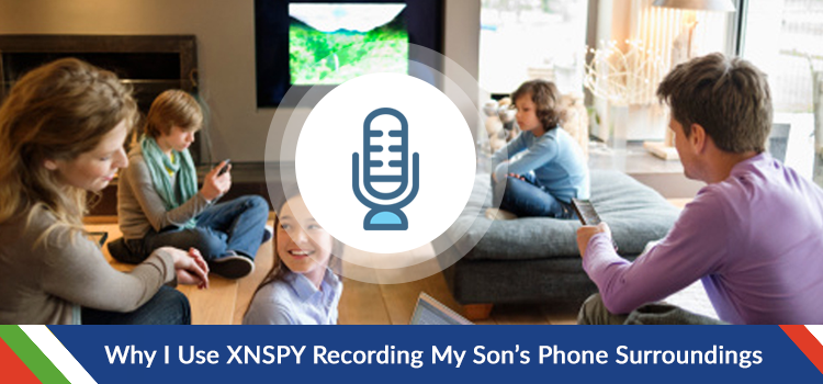 Why I Use Xnspy Recording My Son's Phone Surroundings