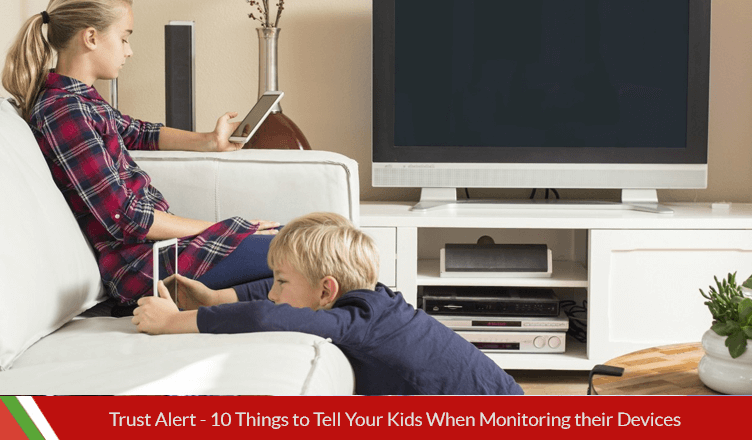 Trust Alert – 10 Things to Tell Your Kids When Monitoring their Devices