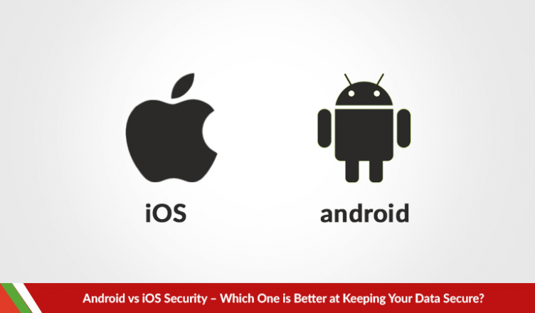 Android vs iOS Security – Which One is Better at Keeping Your Data Secure?