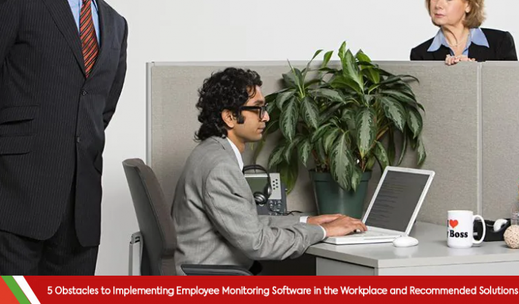 5 Obstacles to Implementing Employee Monitoring Software in the Workplace and Recommended Solutions